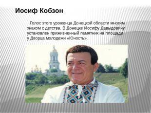 Иосиф Кобзон   Голос этого уроженца Донецкой области многим знаком с детств