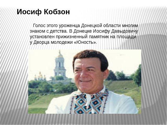 Иосиф Кобзон   Голос этого уроженца Донецкой области многим знаком с детств...
