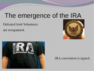 The emergence of the IRA Defeated Irish Volunteers are reorganised. IRA conve