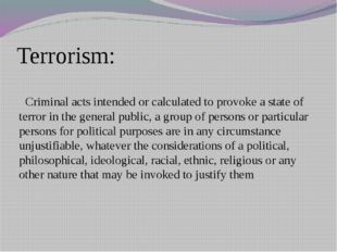 Terrorism: Criminal acts intended or calculated to provoke a state of terror