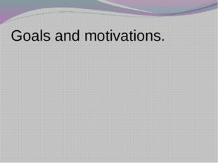 Goals and motivations.