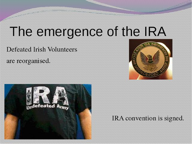 The emergence of the IRA Defeated Irish Volunteers are reorganised. IRA conve...