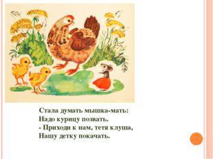 Стала думать мышка-мать: Надо курицу позвать. - Приходи к нам, тетя клуша, На