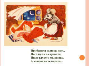 Прибежала мышка-мать, Поглядела на кровать, Ищет глупого мышонка, А мышонка н
