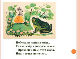 Побежала мышка-мать, Стала жабу в няньки звать: - Приходи к нам, тетя жаба, Н