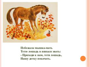Побежала мышка-мать Тетю лошадь в няньки звать: - Приходи к нам, тетя лошадь,