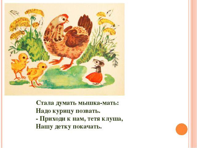 Стала думать мышка-мать: Надо курицу позвать. - Приходи к нам, тетя клуша, На...