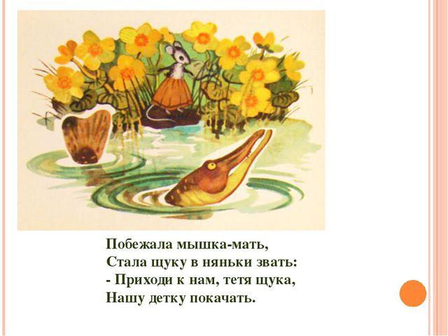 Побежала мышка-мать, Стала щуку в няньки звать: - Приходи к нам, тетя щука, Н...