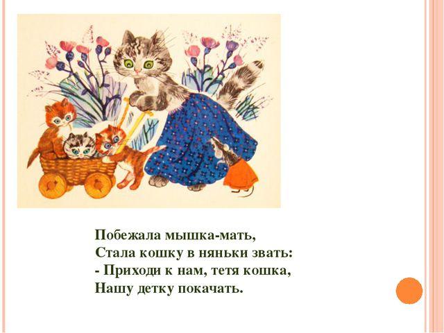 Побежала мышка-мать, Стала кошку в няньки звать: - Приходи к нам, тетя кошка,...