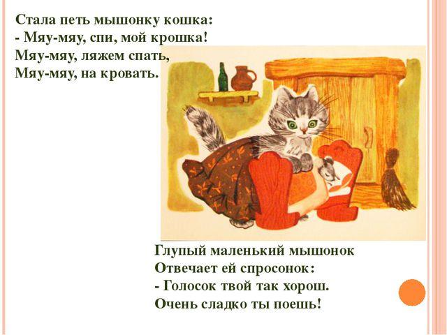 Глупый маленький мышонок Отвечает ей спросонок: - Голосок твой так хорош. Оче...
