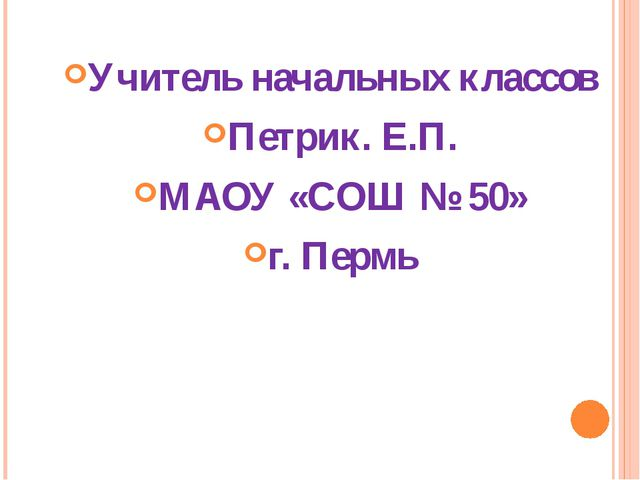 Учитель начальных классов Петрик. Е.П. МАОУ «СОШ № 50» г. Пермь