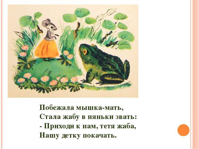 Побежала мышка-мать, Стала жабу в няньки звать: - Приходи к нам, тетя жаба, Н...