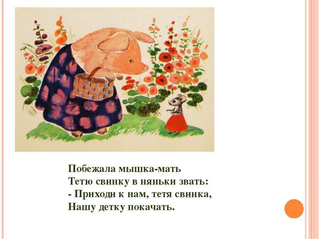 Побежала мышка-мать Тетю свинку в няньки звать: - Приходи к нам, тетя свинка,...