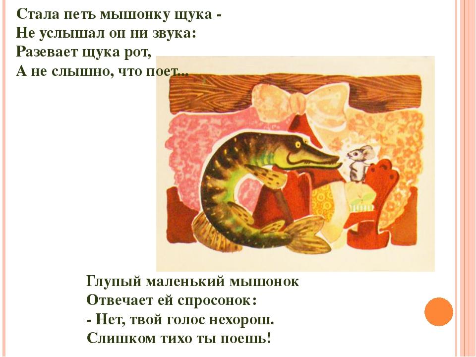 Стала петь мышонку щука - Не услышал он ни звука: Разевает щука рот, А не слы...