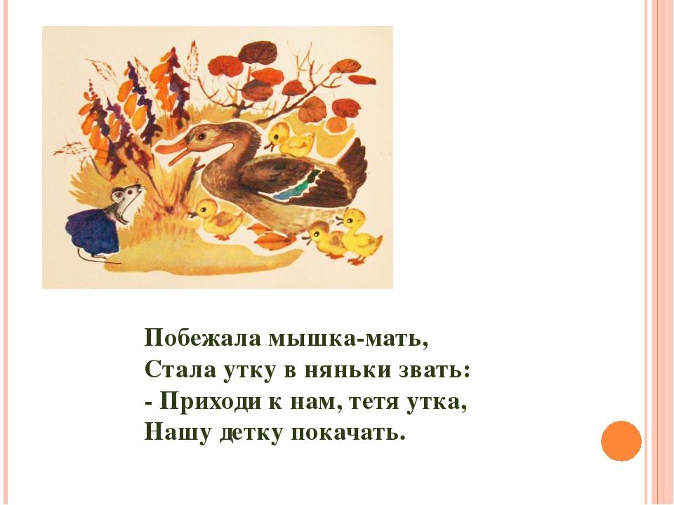 Побежала мышка-мать, Стала утку в няньки звать: - Приходи к нам, тетя утка, Н...