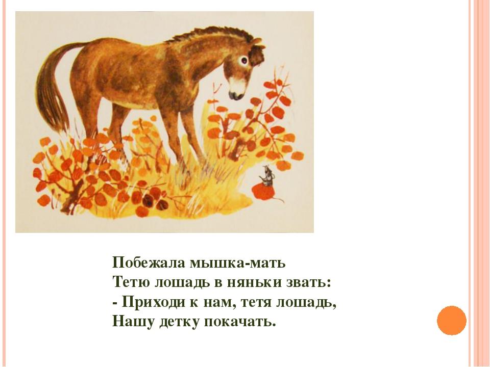 Побежала мышка-мать Тетю лошадь в няньки звать: - Приходи к нам, тетя лошадь,...