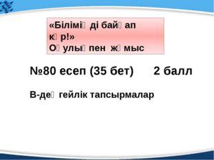 №80 есеп (35 бет) 2 балл В-деңгейлік тапсырмалар «Біліміңді байқап көр!» Оқу