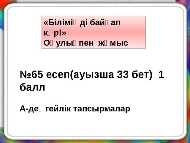«Біліміңді байқап көр!» Оқулықпен жұмыс №65 есеп(ауызша 33 бет) 1 балл А-дең...