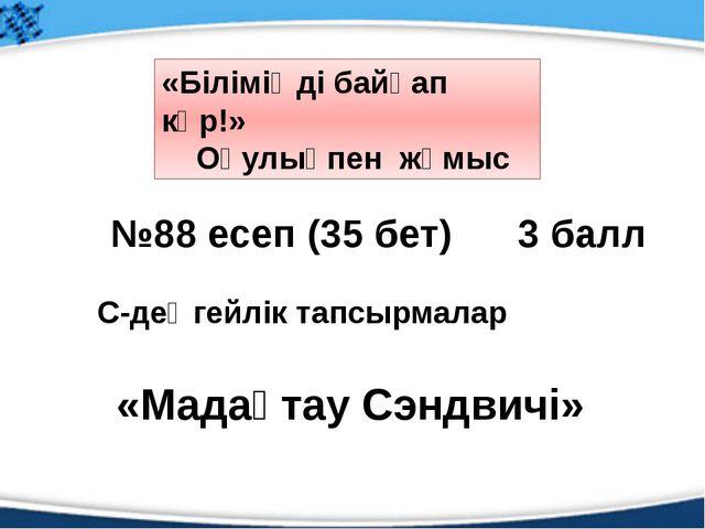 №88 есеп (35 бет) 3 балл С-деңгейлік тапсырмалар «Біліміңді байқап көр!» Оқу...
