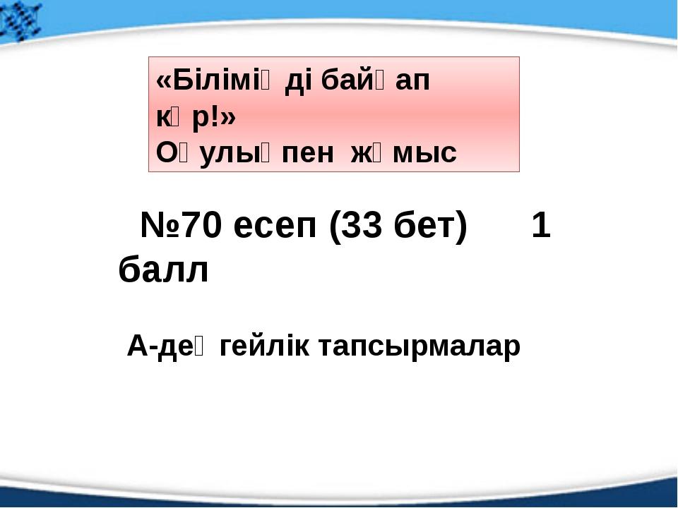№70 есеп (33 бет) 1 балл А-деңгейлік тапсырмалар «Біліміңді байқап көр!» Оқу...