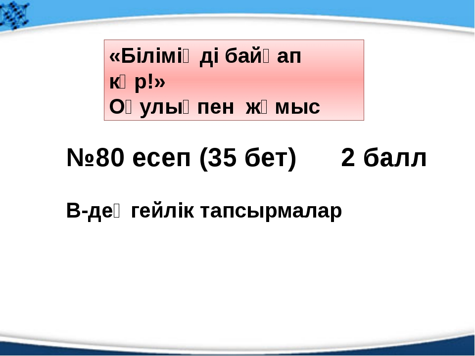 №80 есеп (35 бет) 2 балл В-деңгейлік тапсырмалар «Біліміңді байқап көр!» Оқу...