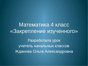 Математика 4 класс «Закрепление изученного» Разработала урок учитель начальны