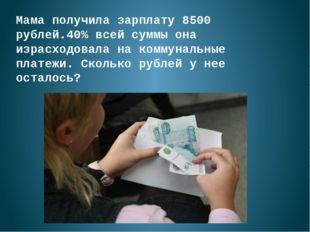 Мама получила зарплату 8500 рублей.40% всей суммы она израсходовала на коммун