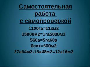 Самостоятельная работа с самопроверкой 1100га=11км2 15000м2=1га5000м2 560а=5г