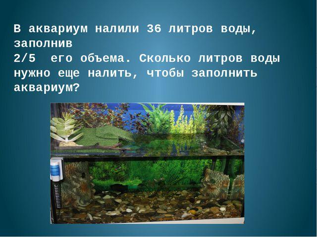 В аквариум налили 36 литров воды, заполнив 2/5 его объема. Сколько литров вод...