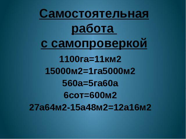 Самостоятельная работа с самопроверкой 1100га=11км2 15000м2=1га5000м2 560а=5г...