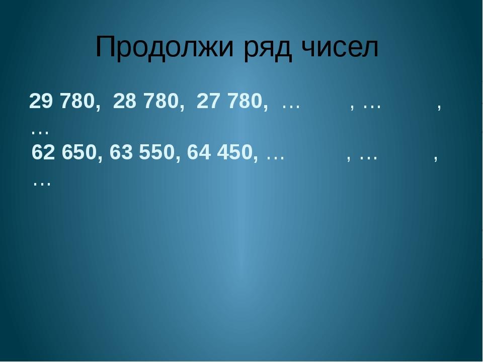 Продолжи ряд чисел 29 780, 28 780, 27 780, … , … , … 62 650, 63 550, 64 450,...