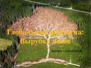 Глобальная проблема: Вырубка лесов Авторы – составители: МБОУ «Комаровская шк