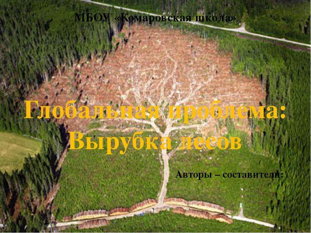 Глобальная проблема: Вырубка лесов Авторы – составители: МБОУ «Комаровская шк...