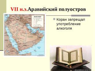 VII н.э.Аравийский полуостров Коран запрещал употребление алкоголя