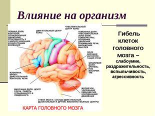 Влияние на организм Гибель клеток головного мозга – слабоумие, раздражительно