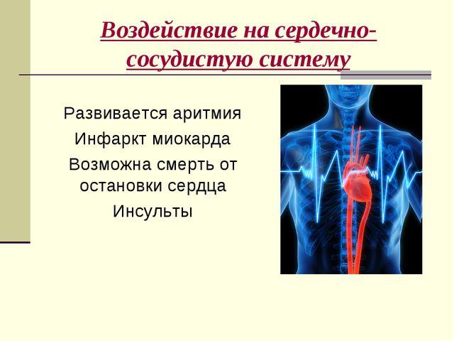 Воздействие на сердечно-сосудистую систему Развивается аритмия Инфаркт миокар...