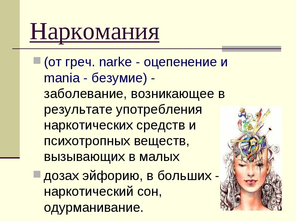 Наркомания (от греч. narke - оцепенение и mania - безумие) - заболевание, воз...
