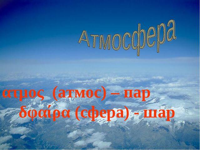 ατμος (атмос) – пар δφαίρα (сфера) - шар
