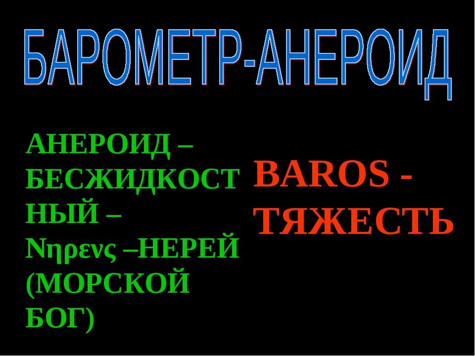BAROS - ТЯЖЕСТЬ АНЕРОИД – БЕСЖИДКОСТНЫЙ – Νηρενς –НЕРЕЙ (МОРСКОЙ БОГ)