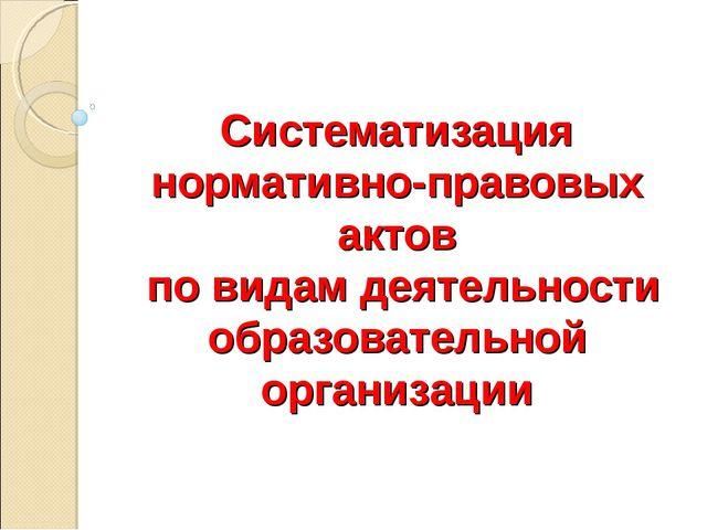 Систематизация нормативно-правовых актов по видам деятельности образовательн...