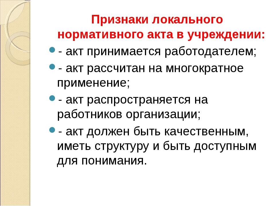 Признаки локального нормативного акта в учреждении: - акт принимается работод...