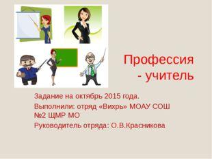 Профессия - учитель Задание на октябрь 2015 года. Выполнили: отряд «Вихрь» МО