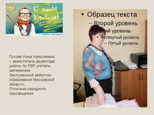 Голова Нина Николаевна – заместитель директора школы по УВР, учитель математ