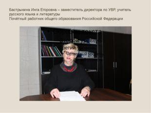 Бастрыкина Инга Егоровна – заместитель директора по УВР, учитель русского язы