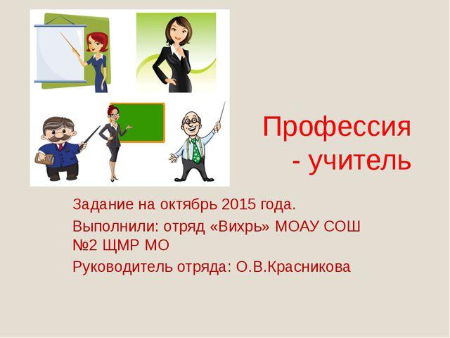 Профессия - учитель Задание на октябрь 2015 года. Выполнили: отряд «Вихрь» МО...