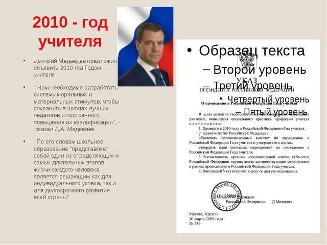 2010 - год учителя Дмитрий Медведев предложил объявить 2010 год Годом учителя...