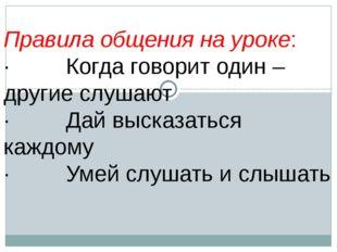 Правила общения на уроке: · Когда говорит один – другие слушают · Дай высказ