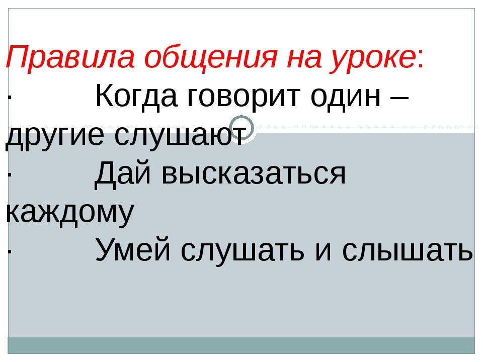 Правила общения на уроке: · Когда говорит один – другие слушают · Дай высказ...