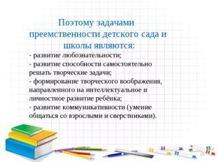 * Поэтому задачами преемственности детского сада и школы являются: - развитие