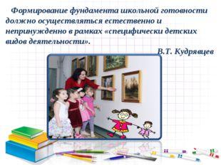 Формирование фундамента школьной готовности должно осуществляться естественн